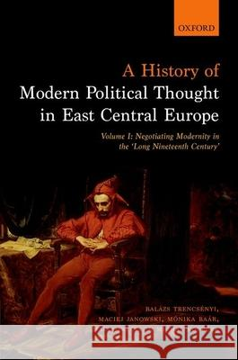 A History of Modern Political Thought in East Central Europe: Volume I: Negotiating Modernity in the 'long Nineteenth Century' Balazs Trencsenyi Maciej Janowski Monika Baar 9780198737148