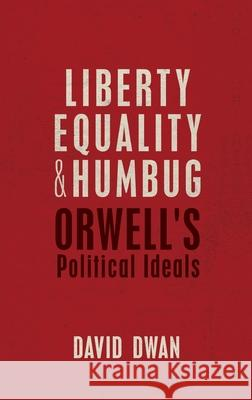 Liberty, Equality, and Humbug: Orwell's Political Ideals David Dwan 9780198738527