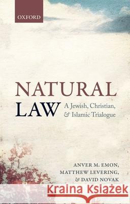 Natural Law: A Jewish, Christian, and Muslim Trialogue Anver M. Emon Matthew Levering David Novak 9780198745006