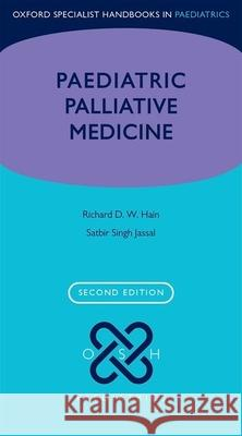 Paediatric Palliative Medicine Richard Hain Satbir Jassal 9780198745457