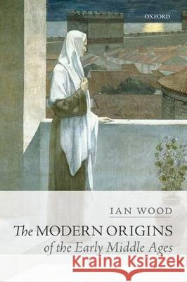 The Modern Origins of the Early Middle Ages Ian Wood 9780198767497