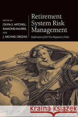 Retirement System Risk Management: Implications of the New Regulatory Order Olivia S. Mitchell Raimond Maurer J. Michael Orszag 9780198787372