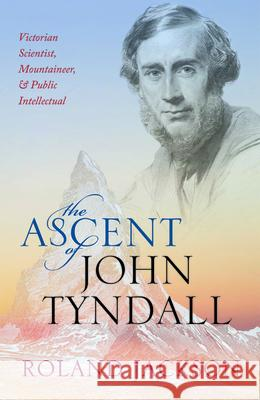 The Ascent of John Tyndall : Victorian Scientist, Mountaineer, and Public Intellectual Roland Jackson (Visiting Fellow, The Roy   9780198788942