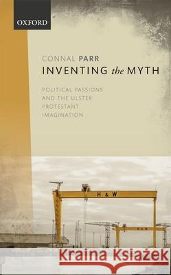 Inventing the Myth: Political Passions and the Ulster Protestant Imagination Connal Parr 9780198791591
