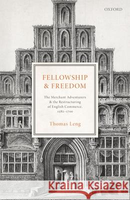 Fellowship and Freedom: The Merchant Adventurers and the Restructuring of English Commerce, 1582-1700 Thomas Leng 9780198794479