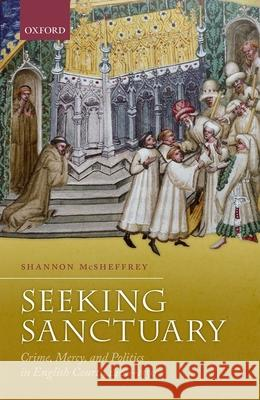 Seeking Sanctuary: Crime, Mercy, and Politics in English Courts, 1400-1550 Shannon McSheffrey 9780198798149