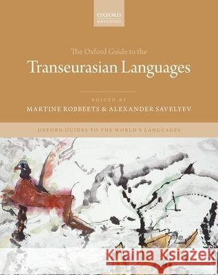 The Oxford Guide to the Transeurasian Languages Martine Robbeets (Research Group Leader, Alexander Savelyev (Postdoctoral Researc Nataliia Hubler (PhD Student, PhD Stud 9780198804628
