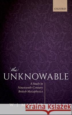 The Unknowable : A Study in Nineteenth-Century British Metaphysics W. J. Mander (University of Oxford)   9780198809531