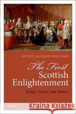 The First Scottish Enlightenment: Rebels, Priests, and History Kelsey Jackson-Williams 9780198809692