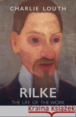 Rilke: The Life of the Work Charlie Louth (Fellow and Tutor in Germa   9780198813231