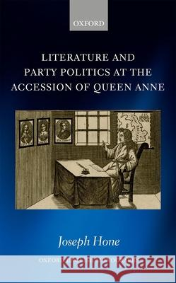 Literature and Party Politics at the Accession of Queen Anne Joseph Hone 9780198814078