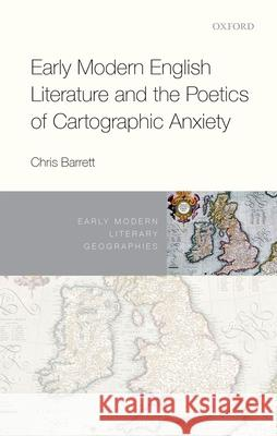 Early Modern English Literature and the Poetics of Cartographic Anxiety Chris Barrett 9780198816874