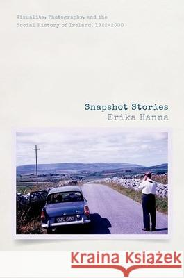 Snapshot Stories : Visuality, Photography, and the Social History of Ireland, 1922-2000 Erika Hanna (Senior Lecturer in Modern H   9780198823032
