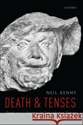 Death and Tenses: Posthumous Presence in Early Modern France Neil Kenny (All Souls College, Universit   9780198831150