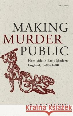 Making Murder Public: Homicide in Early Modern England, 1480-1680 K. J. Kesselring 9780198835622