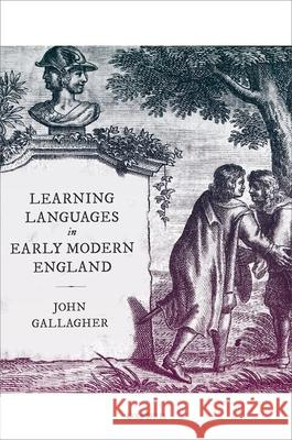 Learning Languages in Early Modern England John Gallagher 9780198837909