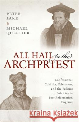 All Hail to the Archpriest: Confessional Conflict, Toleration, and the Politics of Publicity in Post-Reformation England Peter Lake Michael Questier 9780198840343