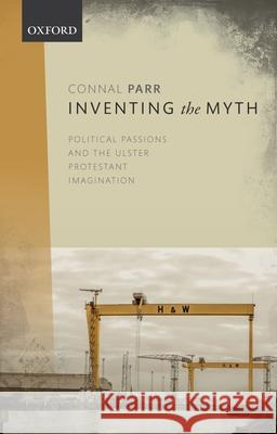 Inventing the Myth: Political Passions and the Ulster Protestant Imagination Connal Parr 9780198847755