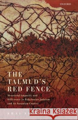 The Talmud's Red Fence: Menstrual Impurity And Difference  In Babylonian Judaism And Its Sasanian Context Shai Secunda (Jacob Neusner Professor of   9780198856825
