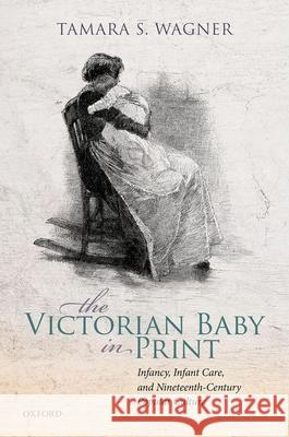 The Victorian Baby in Print: Infancy, Infant Care, and Nineteenth-Century Popular Culture Tamara S. Wagner (Associate Professor of   9780198858010