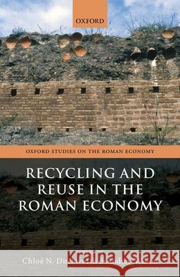 Recycling and Reuse in the Roman Economy Chloe N. Duckworth (Lecturer in Archaeol Andrew Wilson (Professor of the Archaeol  9780198860846