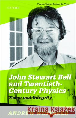 John Stewart Bell and Twentieth Century Physics: Vision and Integrity Andrew Whitaker (Professor of Physics, P   9780198861263