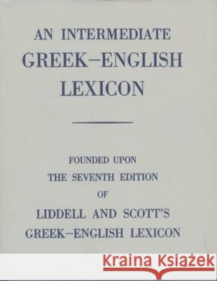An Intermediate Greek-English Lexicon: Founded Upon the 7th Ed. of Liddell and Scott's Greek-English Lexicon. 1889. Henry George Liddell Robert Scott 9780199102068 Oxford University Press