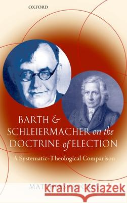 Barth and Schleiermacher on the Doctrine of Election: A Systematic-Theological Comparison Matthias Gockel 9780199203222