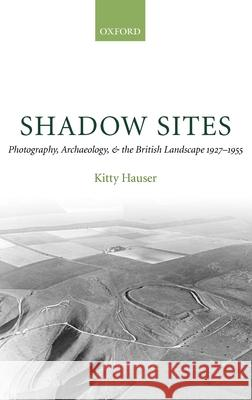 Shadow Sites: Photography, Archaeology, and the British Landscape 1927-1951 Kitty Hauser 9780199206322