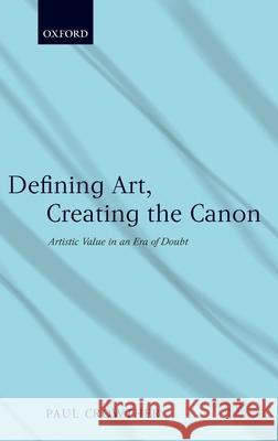 Defining Art, Creating the Canon: Artistic Value in an Era of Doubt Paul Crowther 9780199210688