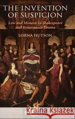 The Invention of Suspicion : Law and Mimesis in Shakespeare and Renaissance Drama Lorna Hutson 9780199212439