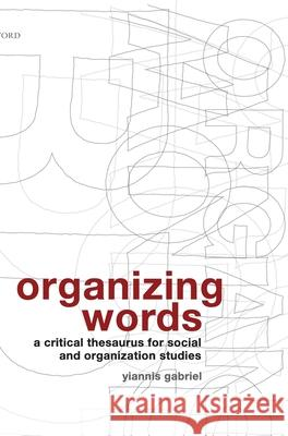 Organizing Words : A Critical Thesaurus for Social and Organization Studies Yiannis Gabriel 9780199213221