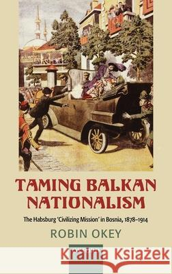 Taming Balkan Nationalism: The Habsburg 'civilizing Mission' in Bosnia 1878-1914 Robin Okey 9780199213917