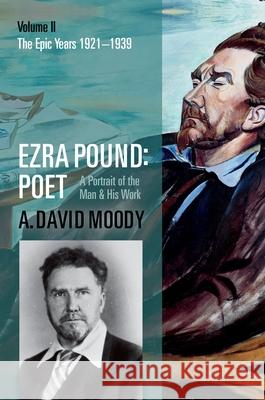 Ezra Pound: Poet: Volume II: The Epic Years A David Moody 9780199215584 Oxford University Press