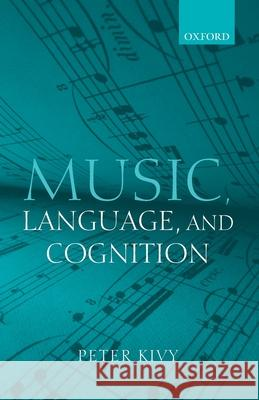 Music, Language, and Cognition: And Other Essays in the Aesthetics of Music Peter Kivy 9780199217656