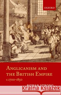 Anglicanism and the British Empire, C.1700-1850 Rowan Strong 9780199218042