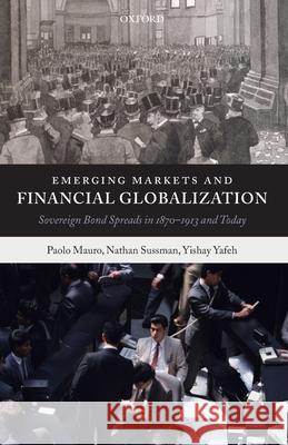 Emerging Markets and Financial Globalization : Sovereign Bond Spreads in 1870-1913 and Today Paolo Mauro Nathan Sussman Yishay Yafeh 9780199226139