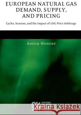European Natural Gas Demand, Supply, and Pricing : Cycles, Seasons, and the Impact of LNG Price Arbitrage Anouk Honore 9780199226535