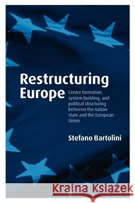 Restructuring Europe: Centre Formation, System Building and Political Structuring Between the Nation-State and the European Union Stefano Bartolini 9780199231874