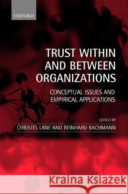 Trust Within and Between Organizations: Conceptual Issues and Empirical Applications Christel Lane Reinhard Bachmann 9780199240449