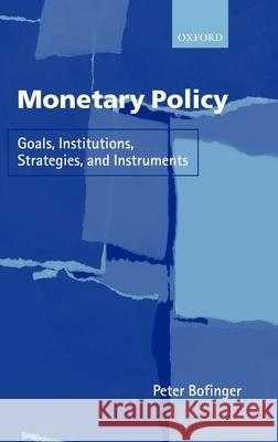 Monetary Policy : Goals, Institutions, Strategies, and Instruments Peter Bofinger 9780199240579