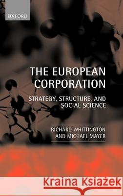 The European Corporation : Strategy, Structure, and Social Science Richard Whittington Michael Mayer 9780199242085