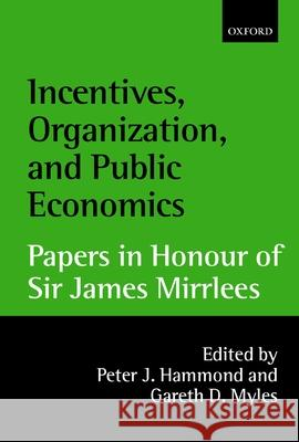 Incentives, Organization, and Public Economics: Papers in Honour of Sir James Mirrlees Peter Hammond Gareth Myles 9780199242290