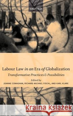 Labour Law in an Era of Globalization : Transformative Practices and Possibilities Joanne Conaghan Richard Michael Fischl 9780199242474
