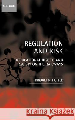 Regulation and Risk : Occupational Health and Safety on the Railways Bridget M. Hutter 9780199242504