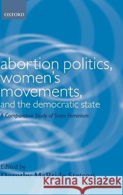 Abortion Politics, Women's Movements, and the Democratic State : A Comparative Study of State Feminism Dorothy McBride Stetson 9780199242658