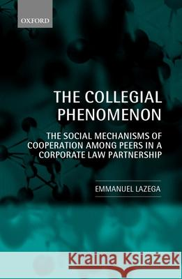 The Collegial Phenomenon: The Social Mechanisms of Cooperation Among Peers in a Corporate Law Partnership Emmanuel Lazega 9780199242726