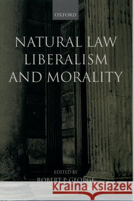 Natural Law, Liberalism, and Morality: Contemporary Essays Robert P. George 9780199243006