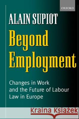Beyond Employment : Changes in Work and the Future of Labour Law in Europe Alain Supiot Pamela Meadows 9780199243051