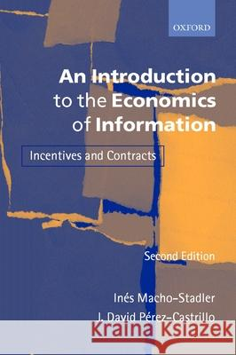 An Introduction to the Economics of Information: Incentives and Contracts Ines Macho-Stadler J. David Perez-Castrillo Richard Watt 9780199243259